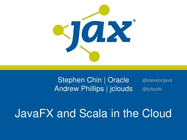 Stephen Chin | Oracle      @steveonjava       Andrew Phillips | jclouds   @jcloudsJavaFX and Scala in the Cloud