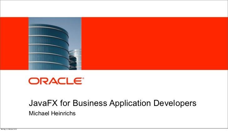 JavaFX for Business Application Developers                          Michael HeinrichsMontag, 8. Oktober 2012