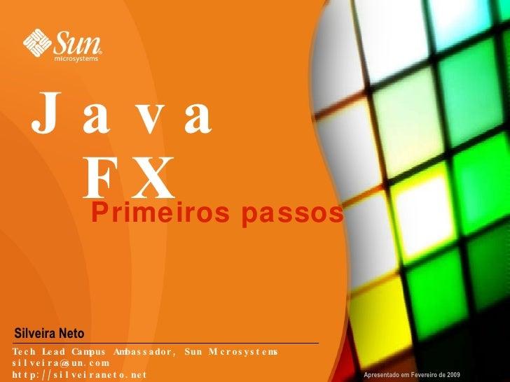 JavaFX Silveira Neto Primeiros passos Apresentado em Fevereiro de 2009 Tech Lead Campus Ambassador, Sun Microsystems [emai...