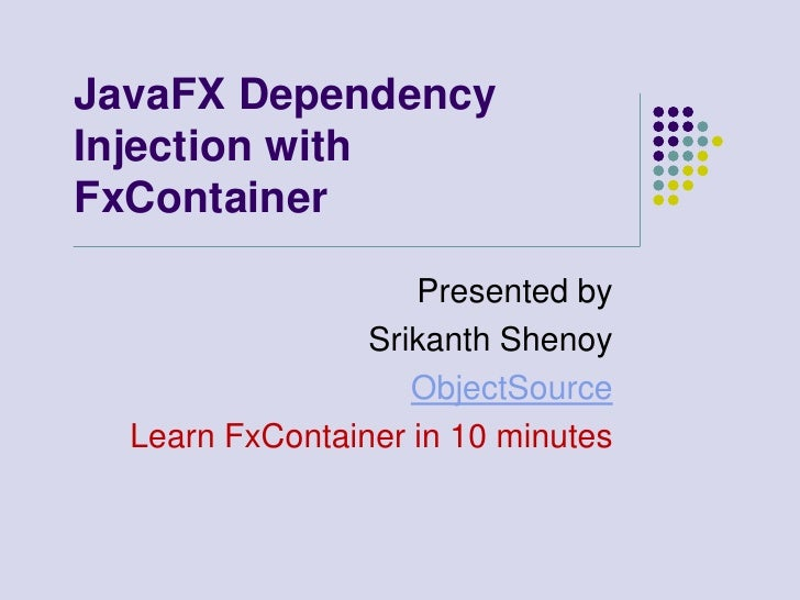 JavaFX Dependency Injection with FxContainer                      Presented by                  Srikanth Shenoy           ...