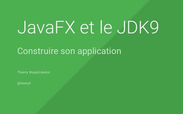 JavaFX et le JDK9 Construire son application Thierry Wasylczenko @twasyl