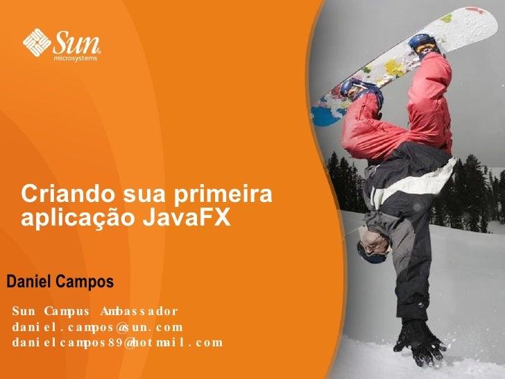 Criando sua primeira aplicação JavaFX <ul>Daniel Campos </ul>Sun Campus Ambassador [email_address] [email_address]