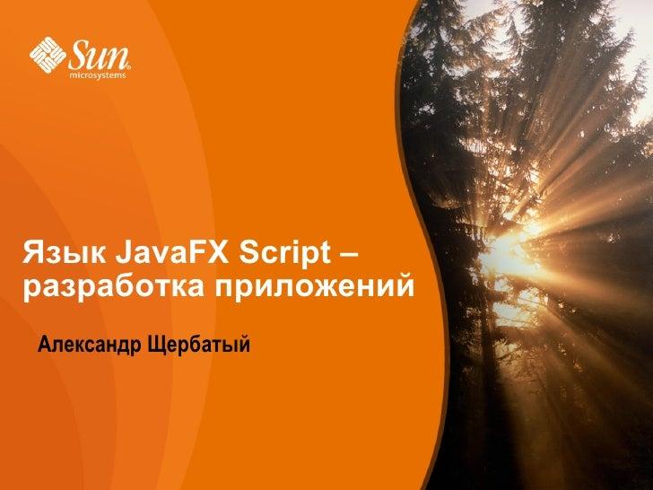 Язык JavaFX Script – разработка приложений    Александр Щербатый     Developer/Community Campaign   Sun Proprietary/Confid...