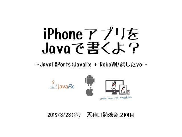 iPhoneアプリを Javaで書くよ? 〜JavaFXPorts(JavaFx + RoboVM)試したyo〜 2015/8/28(金) 天神LT勉強会2回目