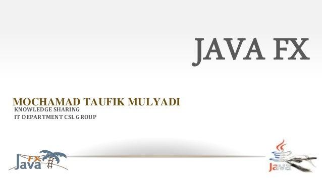 JAVA FX MOCHAMAD TAUFIK MULYADI KNOWLEDGE SHARING IT DEPARTMENT CSL GROUP