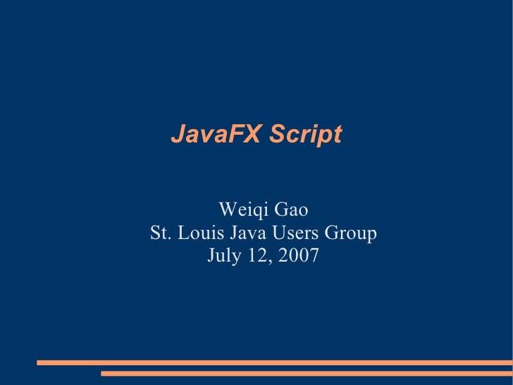 JavaFX Script <ul><li>Weiqi Gao </li></ul><ul><li>St. Louis Java Users Group </li></ul><ul><li>July 12, 2007 </li></ul>