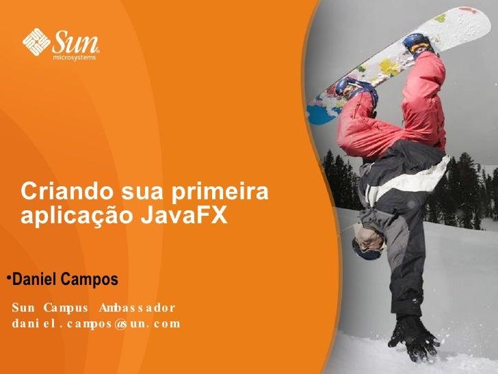 Criando sua primeira aplicação JavaFX <ul><li>Daniel Campos </li></ul>Sun Campus Ambassador [email_address]