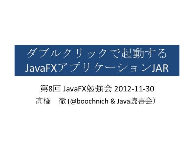 ダブルクリックで起動するJavaFXアプリケーションJAR 第8回 JavaFX勉強会 2012-11-30 高橋   徹 (@boochnich & Java読書会)
