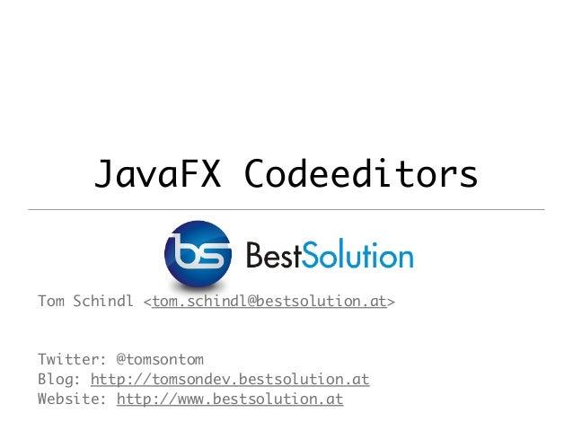 JavaFX Codeeditors Tom Schindl <tom.schindl@bestsolution.at> Twitter: @tomsontom Blog: http://tomsondev.bestsolution.at We...