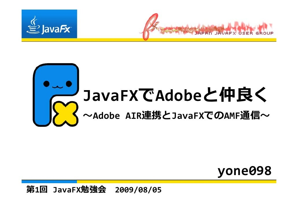 JavaFXでAdobeと仲良く          〜AdobeAIR連携とJavaFXでのAMF通信〜                                  yone098 第1回 JavaFX勉強会   2009/08/05