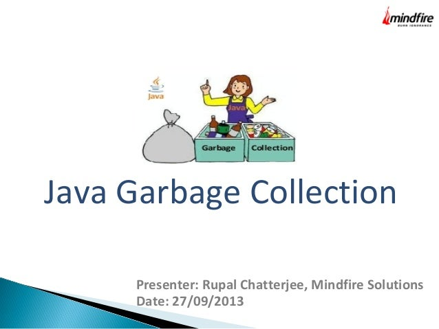 Java Garbage Collection Presenter: Rupal Chatterjee, Mindfire Solutions Date: 27/09/2013