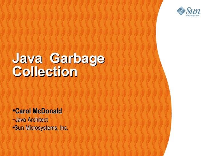 Java  Garbage Collection  <ul><li>Carol McDonald </li></ul><ul><ul><li>Java Architect </li></ul></ul><ul><ul><ul><li>Sun M...