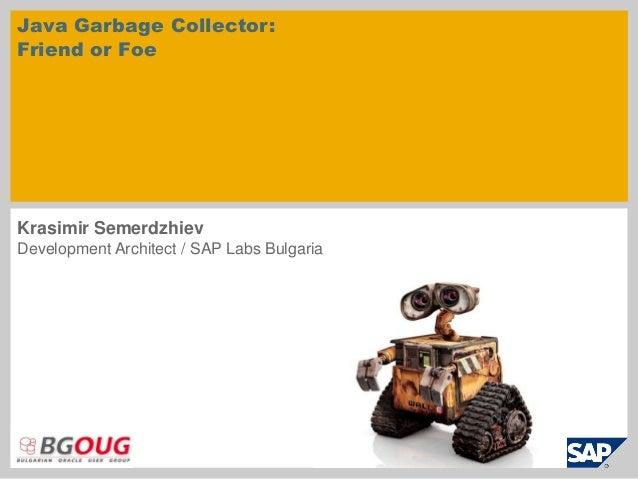 Java Garbage Collector: Friend or Foe Krasimir Semerdzhiev Development Architect / SAP Labs Bulgaria
