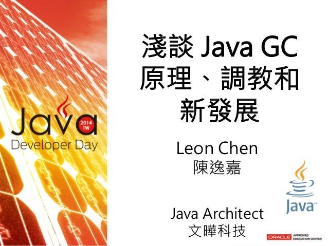 淺談 Java GC 原理、調教和 新發展   Leon Chen 陳逸嘉  Java Architect 文曄科技