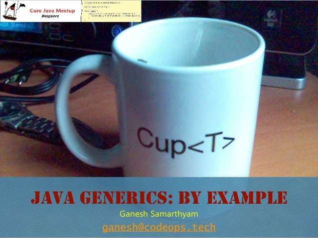 JAVA GENERICS: BY EXAMPLE ganesh@codeops.tech Ganesh Samarthyam
