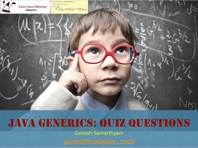 JAVA GENERICS: QUIZ QUESTIONS ganesh@codeops.tech Ganesh Samarthyam