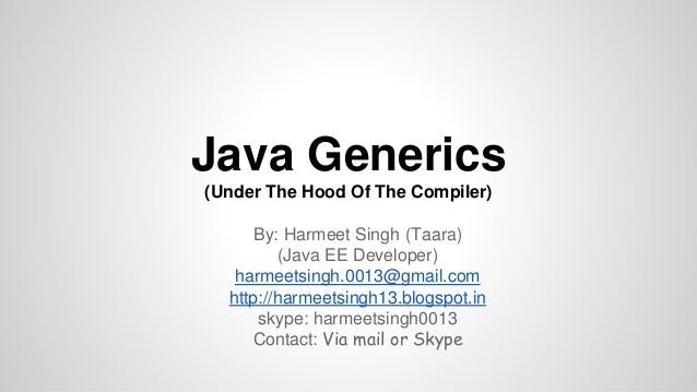 Java Generics (Under The Hood Of The Compiler) By: Harmeet Singh (Taara) (Java EE Developer) harmeetsingh.0013@gmail.com h...