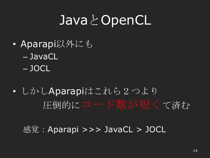 JavaとOpenCL• Aparapi以外にも – JavaCL – JOCL• しかしAparapiはこれら2つより    圧倒的にコード数が短くて済む 感覚:Aparapi >>> JavaCL > JOCL               ...