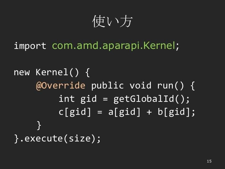 使い方import com.amd.aparapi.Kernel;new Kernel() {    @Override public void run() {        int gid = getGlobalId();        c[...