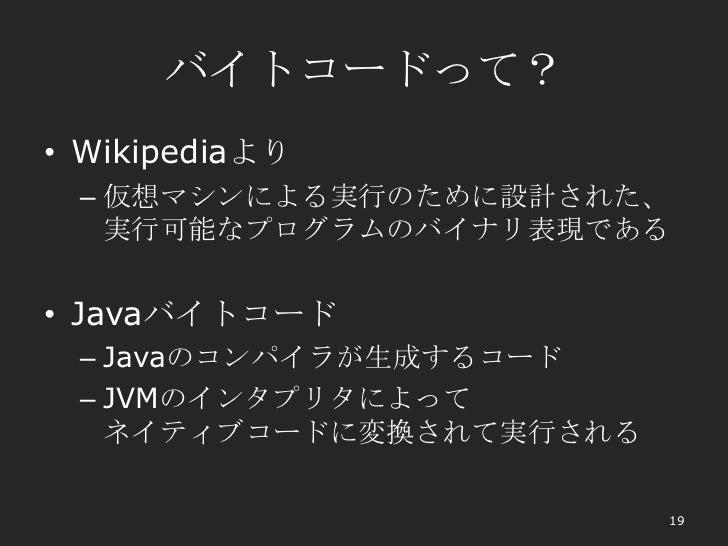 バイトコードって?• Wikipediaより – 仮想マシンによる実行のために設計された、   実行可能なプログラムのバイナリ表現である• Javaバイトコード – Javaのコンパイラが生成するコード – JVMのインタプリタによって   ネ...
