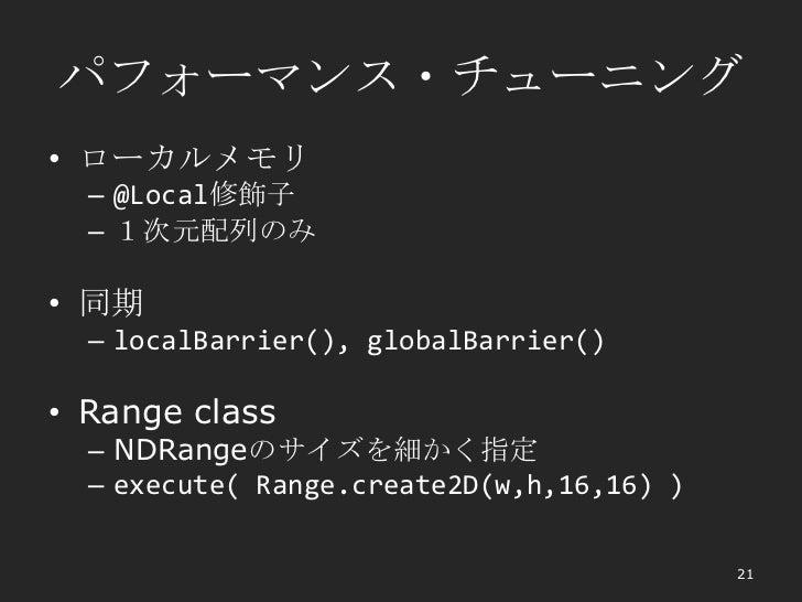 パフォーマンス・チューニング• ローカルメモリ  – @Local修飾子  – 1次元配列のみ• 同期  – localBarrier(), globalBarrier()• Range class  – NDRangeのサイズを細かく指定  ...