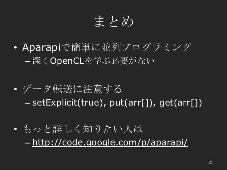まとめ• Aparapiで簡単に並列プログラミング – 深くOpenCLを学ぶ必要がない• データ転送に注意する – setExplicit(true), put(arr[]), get(arr[])• もっと詳しく知りたい人は – http:...