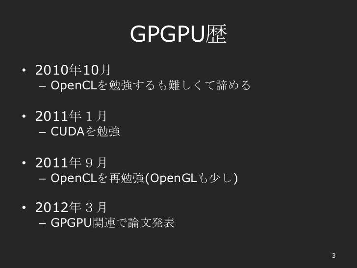 GPGPU歴• 2010年10月 – OpenCLを勉強するも難しくて諦める• 2011年1月 – CUDAを勉強• 2011年9月 – OpenCLを再勉強(OpenGLも少し)• 2012年3月 – GPGPU関連で論文発表        ...
