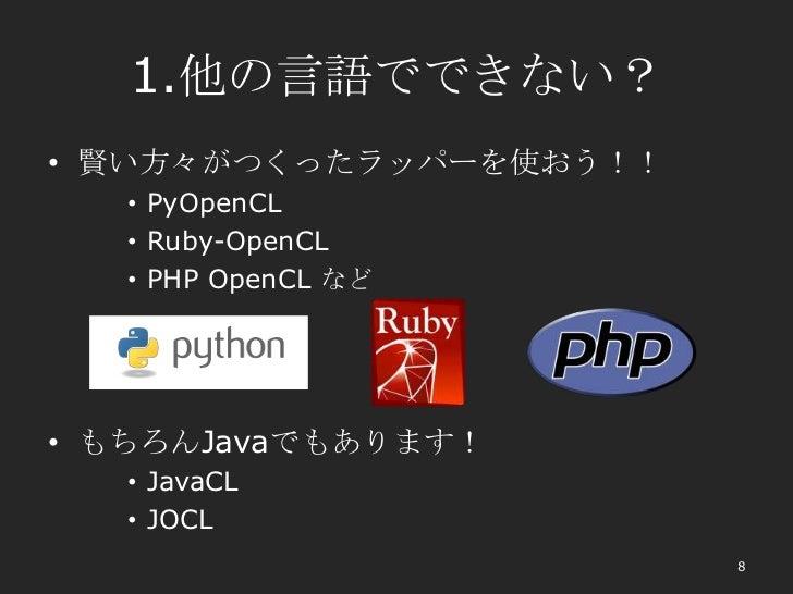 1.他の言語でできない?• 賢い方々がつくったラッパーを使おう!!   • PyOpenCL   • Ruby-OpenCL   • PHP OpenCL など• もちろんJavaでもあります!   • JavaCL   • JOCL     ...