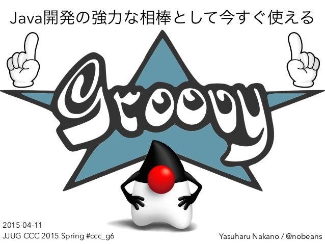 Yasuharu Nakano / @nobeans Java開発の強力な相棒として今すぐ使える 2015-04-11 JJUG CCC 2015 Spring #ccc_g6