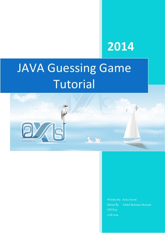 2014 JAVA Guessing Game Tutorial  Written By: Azita Azimi Edited By: OXUS20 1/28/2014  Abdul Rahman Sherzad