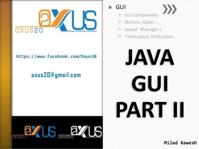 » GUI ˃ ˃ ˃ ˃  https://www.facebook.com/Oxus20  oxus20@gmail.com  GUI components JButton, JLabel … Layout Manager s FlowLa...