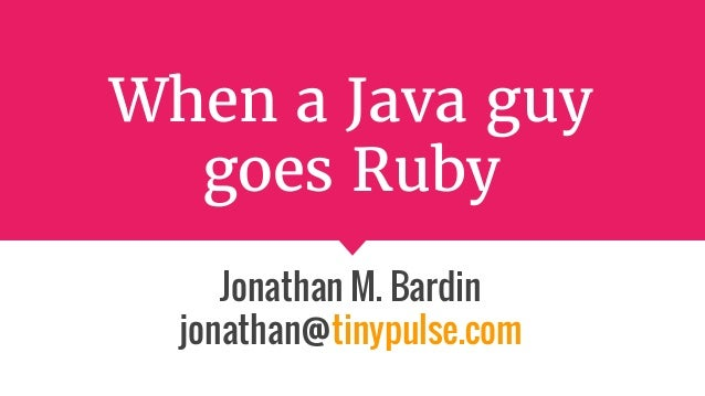 When a Java guy goes Ruby Jonathan M. Bardin jonathan@tinypulse.com