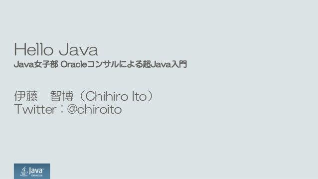 Hello Java Java女子部 Oracleコンサルによる超Java入門 伊藤 智博(Chihiro Ito) Twitter : @chiroito