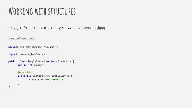 Working with structures First, let's define a matching Structure class in Java: SampleStruct.java: package org.sheinbergon...