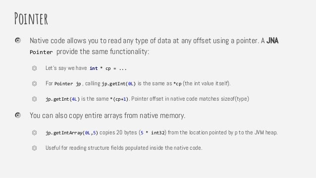 Pointer Native code allows you to read any type of data at any offset using a pointer. A JNA Pointer provide the same func...