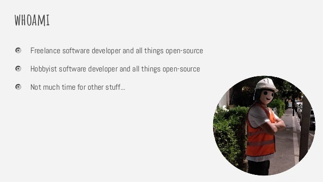 whoami Freelance software developer and all things open-source Hobbyist software developer and all things open-source Not ...
