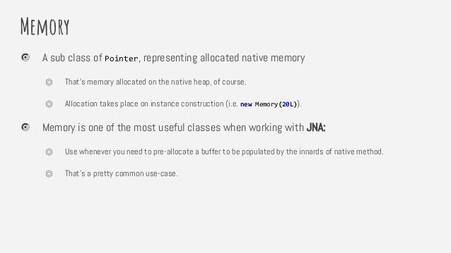 Memory A sub class of Pointer, representing allocated native memory ⏣ That's memory allocated on the native heap, of cours...