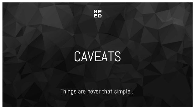 CAVEATS Things are never that simple...