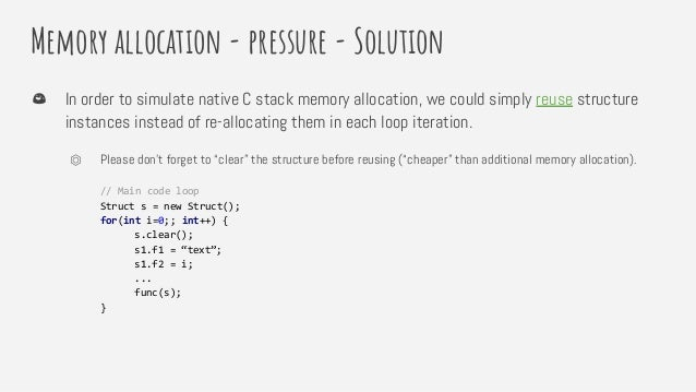 Memory allocation - pressure - Solution In order to simulate native C stack memory allocation, we could simply reuse struc...