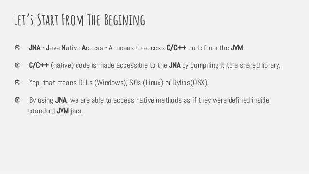 Let's Start From The Begining JNA - Java Native Access - A means to access C/C++ code from the JVM. C/C++ (native) code is...