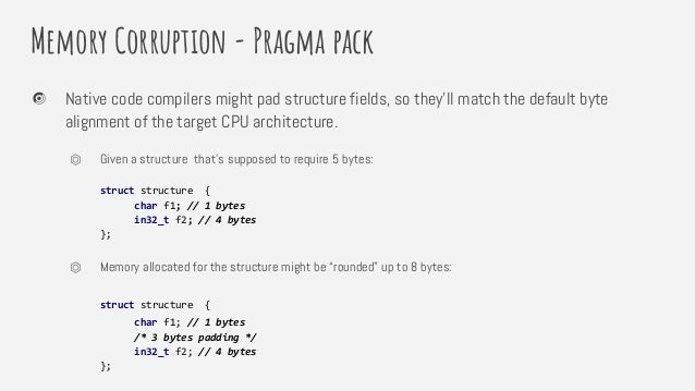 Memory Corruption - Pragma pack Native code compilers might pad structure fields, so they'll match the default byte alignm...
