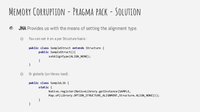 Memory Corruption - Pragma pack - Solution JNA Provides us with the means of setting the alignment type. ⏣ You can set it ...