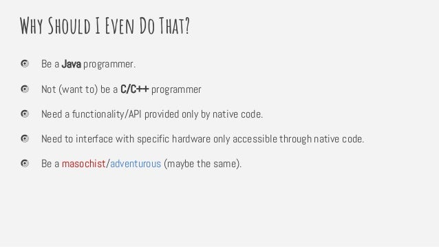 Why Should I Even Do That? Be a Java programmer. Not (want to) be a C/C++ programmer Need a functionality/API provided onl...