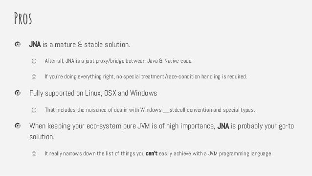 Pros JNA is a mature & stable solution. ⏣ After all, JNA is a just proxy/bridge between Java & Native code. ⏣ If you're do...