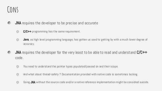 Cons JNA requires the developer to be precise and accurate ⏣ C/C++ programming has the same requirement. ⏣ Java, as high l...