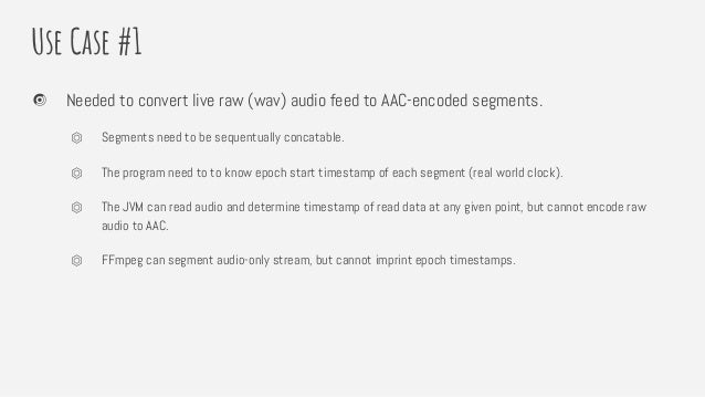 Use Case #1 Needed to convert live raw (wav) audio feed to AAC-encoded segments. ⏣ Segments need to be sequentually concat...
