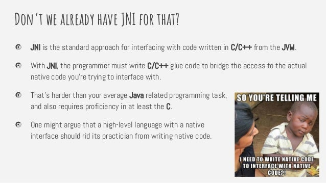 Don't we already have JNI for that? JNI is the standard approach for interfacing with code written in C/C++ from the JVM. ...