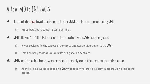 A few more JNI facts Lots of the low level mechanics in the JVM are implemented using JNI. ⏣ FileOutputStream, SocketInput...