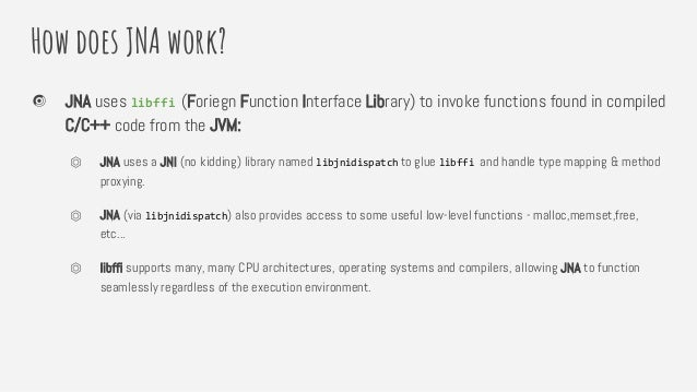 How does JNA work? JNA uses libffi (Foriegn Function Interface Library) to invoke functions found in compiled C/C++ code f...