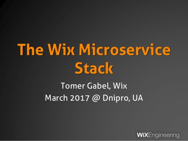 The Wix Microservice Stack Tomer Gabel, Wix March 2017 @ Dnipro, UA